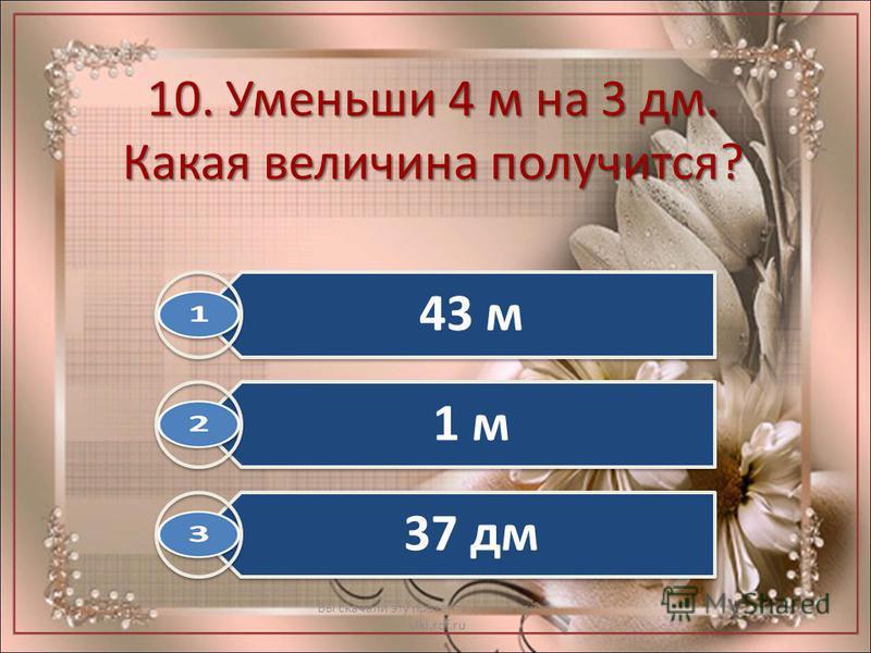 10. Уменьши 4 м на 3 дм. Какая величина получится? Вы скачали эту презентацию на сайте - viki.rdf.ru 43 м 1 м 37 дм