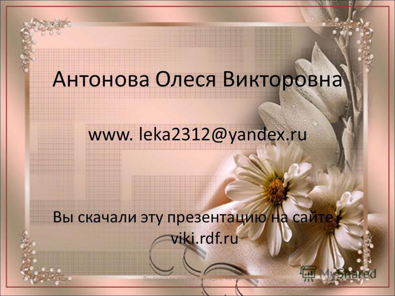 Антонова Олеся Викторовна www. leka2312@yandex.ru Вы скачали эту презентацию на сайте - viki.rdf.ru