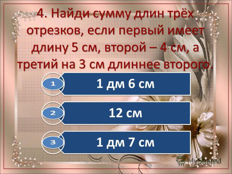 4. Найди сумму длин трёх отрезков, если первый имеет длину 5 см, второй – 4 см, а третий на 3 см длиннее второго. Вы скачали эту презентацию на сайте - viki.rdf.ru 1 дм 6 см 12 см 1 дм 7 см