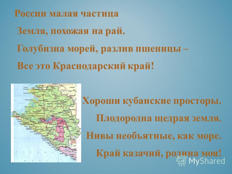 России малая частица Земля, похожая на рай. Голубизна морей, разлив пшеницы – Все это Краснодарский край! Хороши кубанские просторы. Плодородна щедрая земля. Нивы необъятные, как море. Край казачий, родина моя!