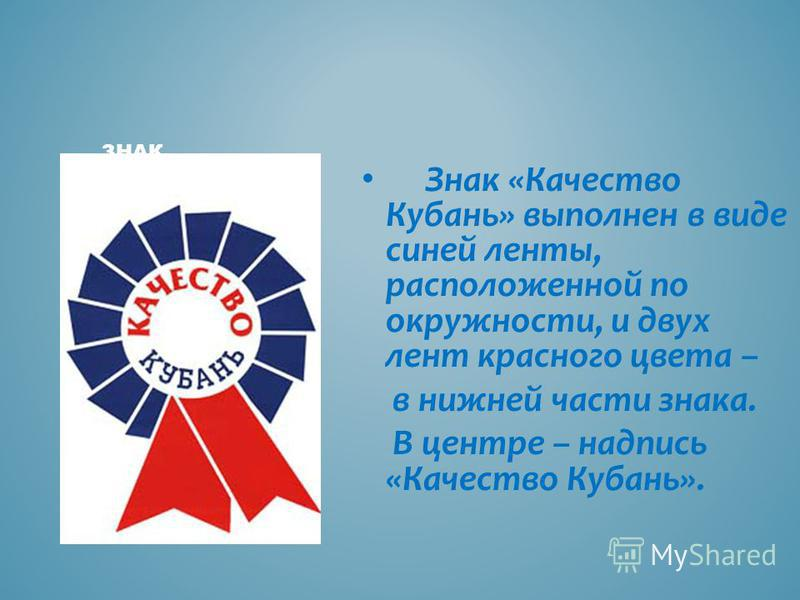 Знак «Качество Кубань» выполнен в виде синей ленты, расположенной по окружности, и двух лент красного цвета – в нижней части знака. В центре – надпись «Качество Кубань». ЗНАК «КАЧЕСТВО КУБАНЬ»