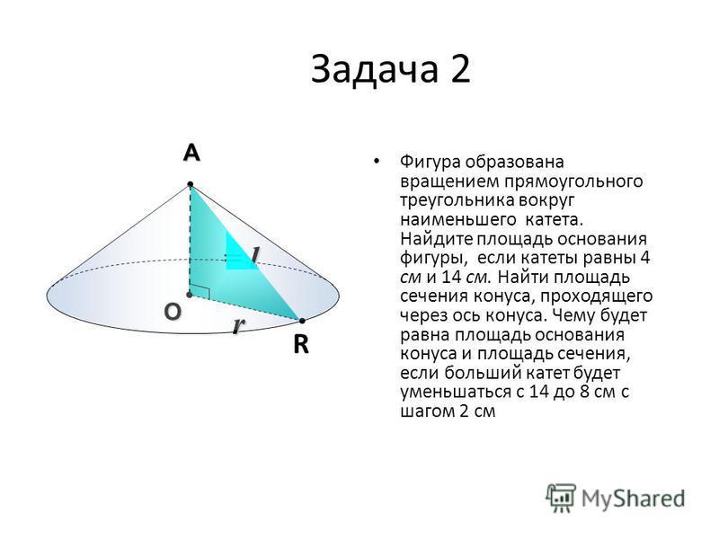 Задача 2 Фигура образована вращением прямоугольного треугольника вокруг наименьшего катета. Найдите площадь основания фигуры, если катеты равны 4 см и 14 см. Найти площадь сечения конуса, проходящего через ось конуса. Чему будет равна площадь основан