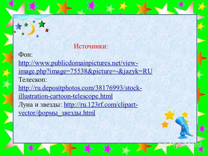 Источники: Фон: http://www.publicdomainpictures.net/view- image.php?image=75538&picture=-&jazyk=RU http://www.publicdomainpictures.net/view- image.php?image=75538&picture=-&jazyk=RU Телескоп: http://ru.depositphotos.com/38176993/stock- illustration-c