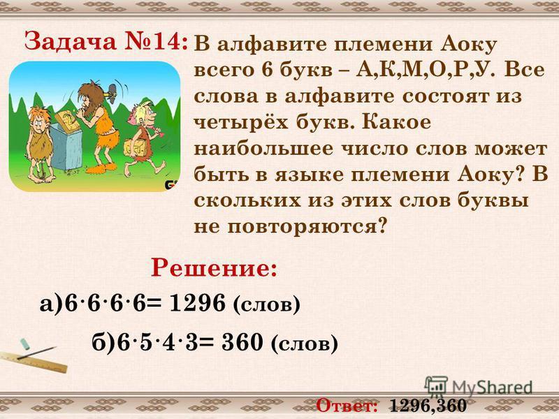 Задача 14: В алфавите племени Аоку всего 6 букв – А,К,М,О,Р,У. Все слова в алфавите состоят из четырёх букв. Какое наибольшее число слов может быть в языке племени Аоку? В скольких из этих слов буквы не повторяются? Решение: а)6·6·6·6= 1296 (слов) б)