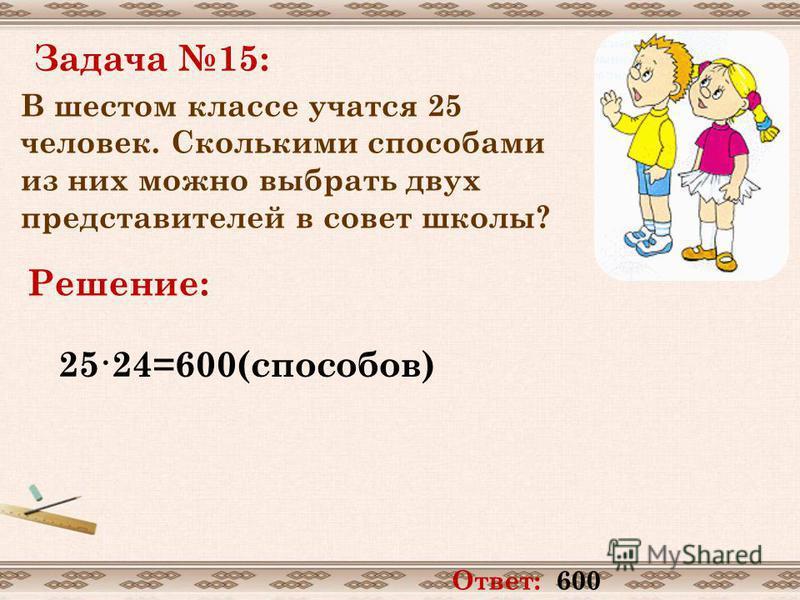 Задача 15: В шестом классе учатся 25 человек. Сколькими способами из них можно выбрать двух представителей в совет школы? Решение: 25·24=600(способов) Ответ: 600