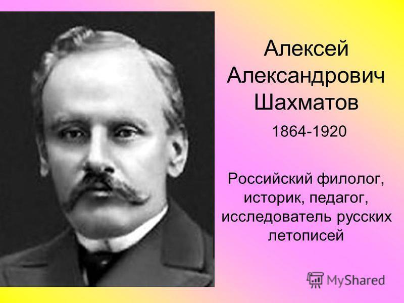 Алексей Александрович Шахматов 1864-1920 Российский филолог, историк, педагог, исследователь русских летописей