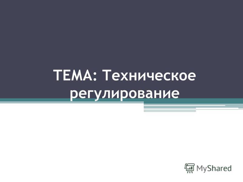 ТЕМА: Техническое регулирование