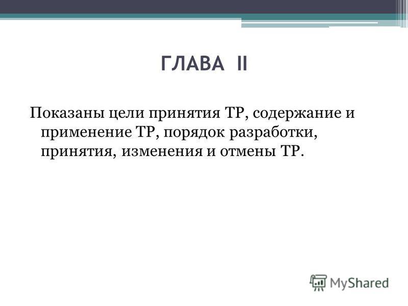 ГЛАВА II Показаны цели принятия ТР, содержание и применение ТР, порядок разработки, принятия, изменения и отмены ТР.