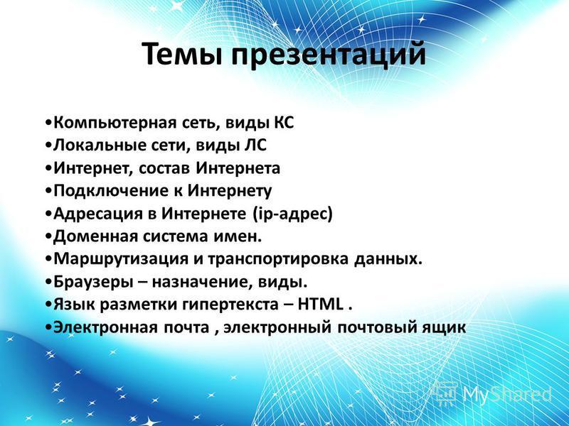 Темы презентаций Компьютерная сеть, виды КС Локальные сети, виды ЛС Интернет, состав Интернета Подключение к Интернету Адресация в Интернете (ip-адрес) Доменная система имен. Маршрутизация и транспортировка данных. Браузеры – назначение, виды. Язык р