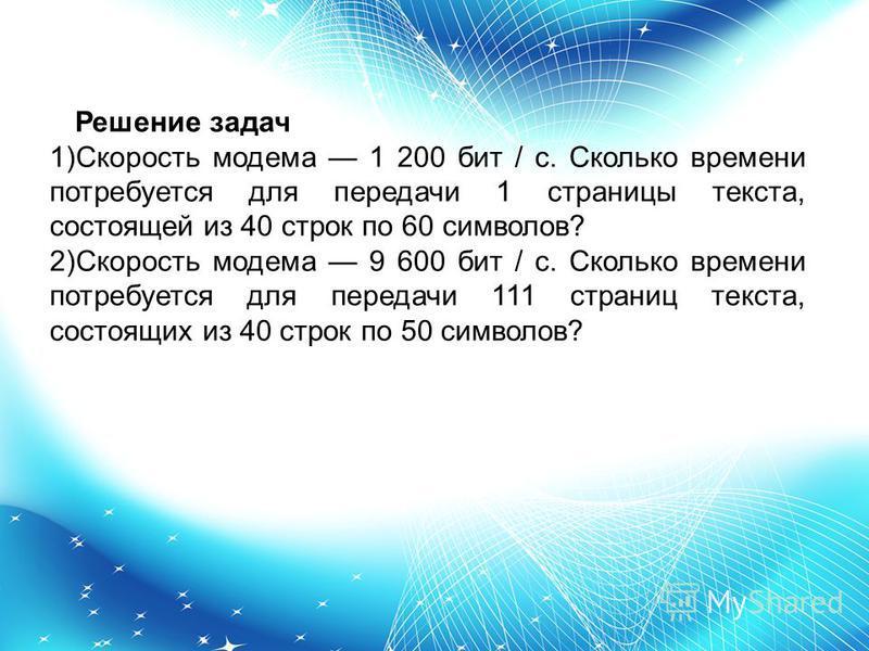 Решение задач 1)Скорость модема 1 200 бит / с. Сколько времени потребуется для передачи 1 страницы текста, состоящей из 40 строк по 60 символов? 2)Скорость модема 9 600 бит / с. Сколько времени потребуется для передачи 111 страниц текста, состоящих и