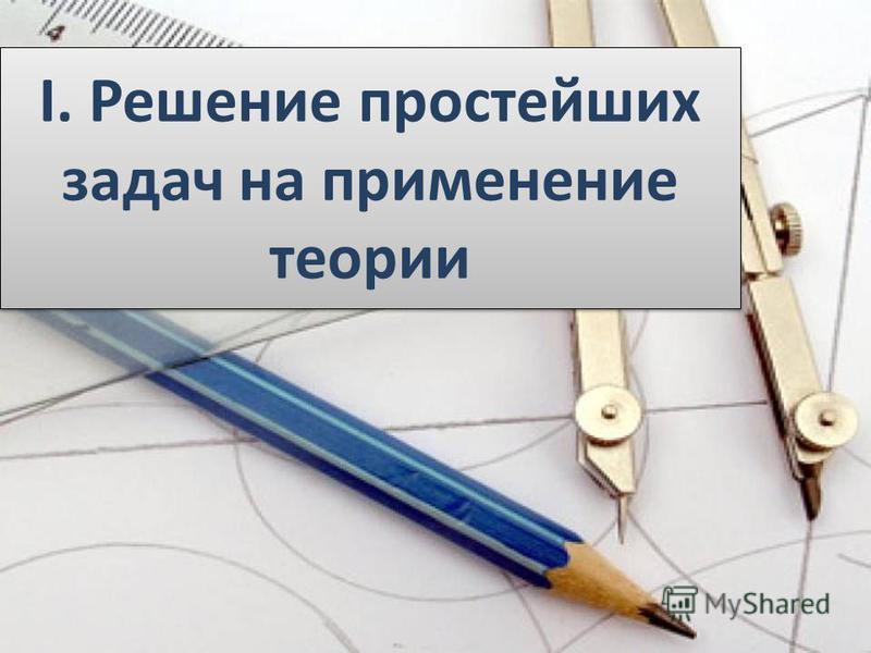 I. Решение простейших задач на применение теории