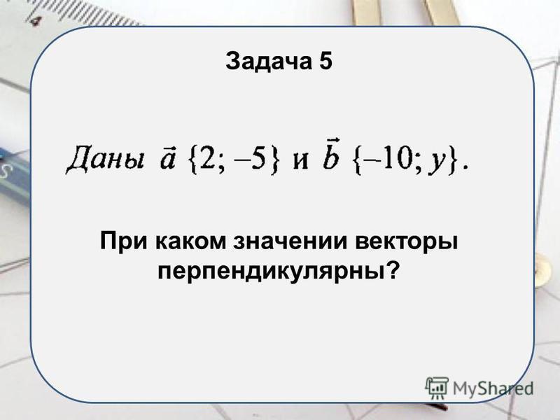 Задача 5 При каком значении векторы перпендикулярны?