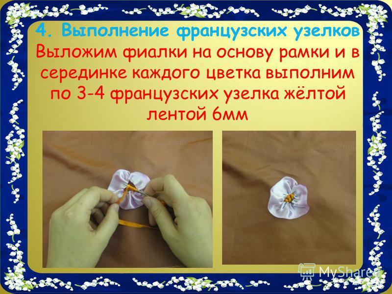 4. Выполнение французских узелков Выложим фиалки на основу рамки и в серединке каждого цветка выполним по 3-4 французских узелка жёлтой лентой 6 мм