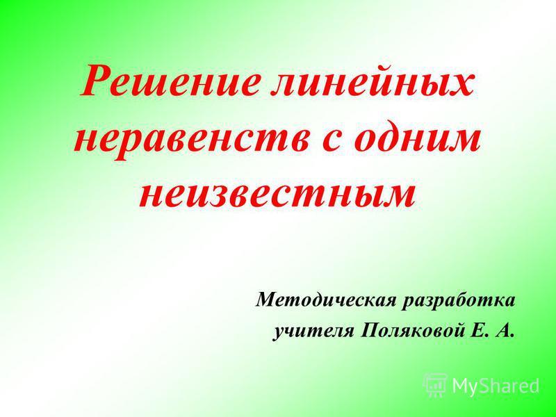 Решение линейных неравенств с одним неизвестным Методическая разработка учителя Поляковой Е. А.