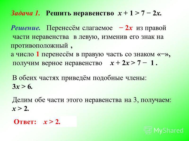 Задача 1. Решить неравенство х + 1 > 7 2 х. Решение. Перенесём слагаемое 2 х из правой части неравенства в левую, изменив его знак на противоположный, а число 1 перенесём в правую часть со знаком «», получим верное неравенство х + 2 х > 7 1. В обеих