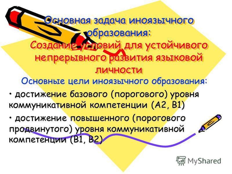 Основная задача иноязычного образования: Создание условий для устойчивого непрерывного развития языковой личности Основные цели иноязычного образования: достижение базового (порогового) уровня коммуникативной компетенции (А2, В1) достижение базового