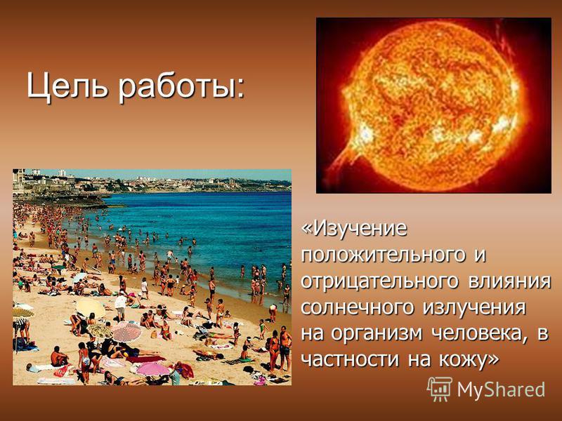 Цель работы: «Изучение положительного и отрицательного влияния солнечного излучения на организм человека, в частности на кожу»