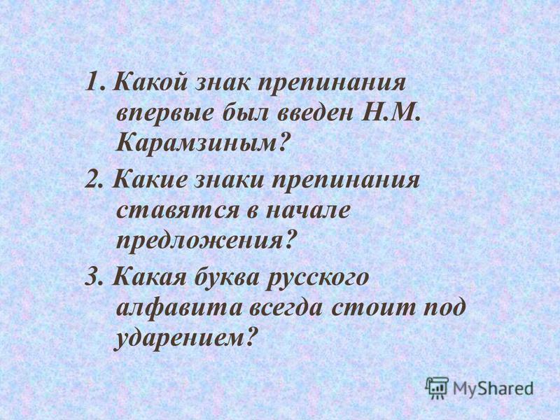 1. Какой знак препинания впервые был введен Н.М. Карамзиным? 2. Какие знаки препинания ставятся в начале предложения? 3. Какая буква русского алфавита всегда стоит под ударением?