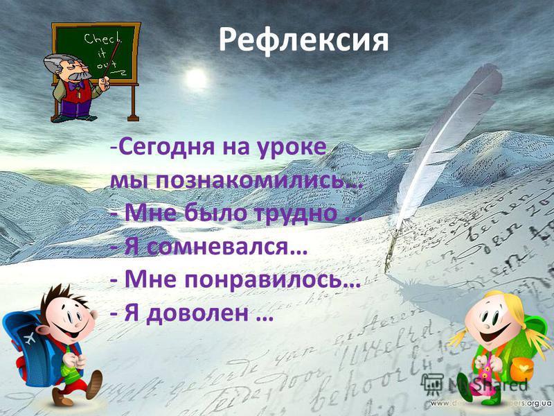 Рефлексия -Сегодня на уроке мы познакомились… - Мне было трудно … - Я сомневался… - Мне понравилось… - Я доволен …