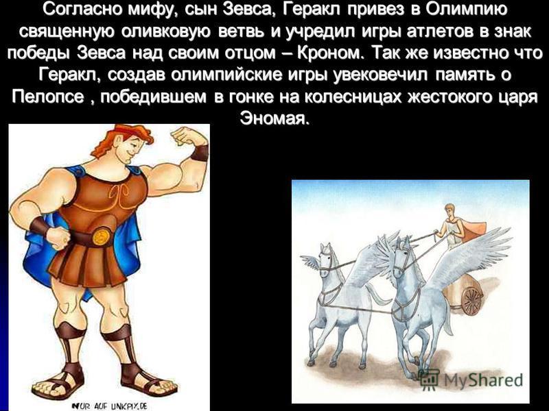 Согласно мифу, сын Зевса, Геракл привез в Олимпию священную оливковую ветвь и учредил игры атлетов в знак победы Зевса над своим отцом – Кроном. Так же известно что Геракл, создав олимпийские игры увековечил память о Пелопсе, победившем в гонке на ко
