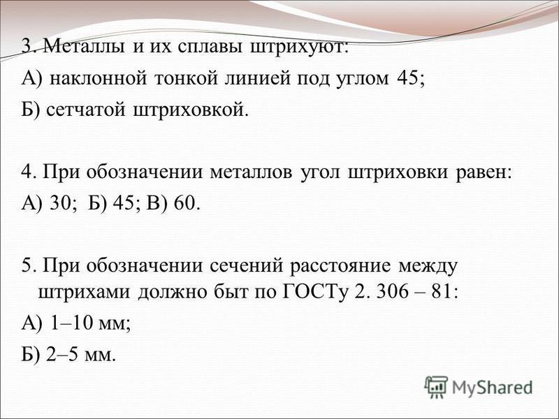 3. Металлы и их сплавы штрихуют: А) наклонной тонкой линией под углом 45; Б) сетчатой штриховкой. 4. При обозначении металлов угол штриховки равен: А) 30; Б) 45; В) 60. 5. При обозначении сечений расстояние между штрихами должно быт по ГОСТу 2. 306 –