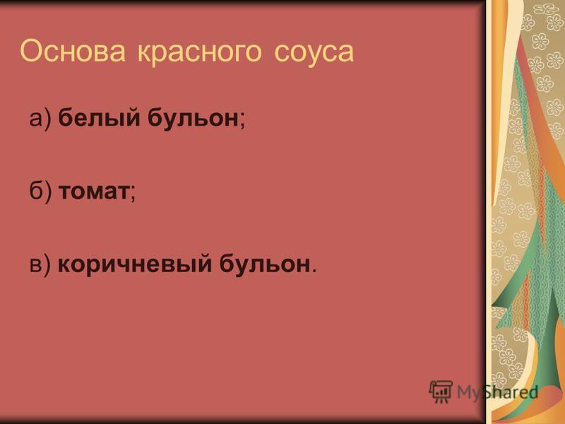 Основа красного соуса а) белый бульон; б) томат; в) коричневый бульон.