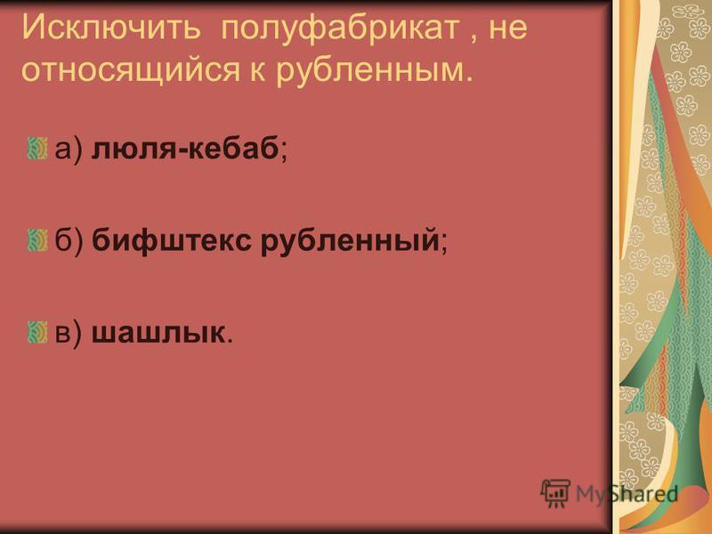 Исключить полуфабрикат, не относящийся к рубленным. а) люля-кебаб; б) бифштекс рубленный; в) шашлык.