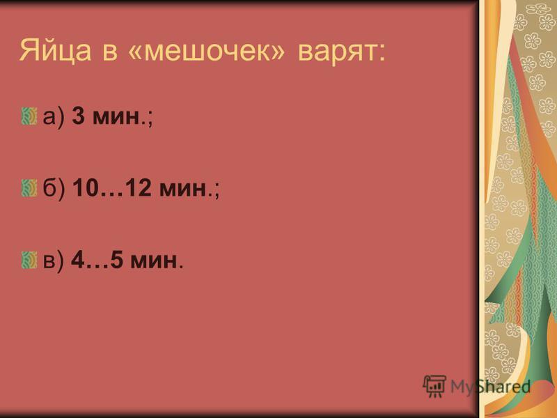 Яйца в «мешочек» варят: а) 3 мин.; б) 10…12 мин.; в) 4…5 мин.