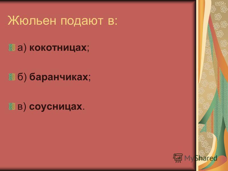 Жюльен подают в: а) кокотницах; б) баранчиках; в) соусницах.