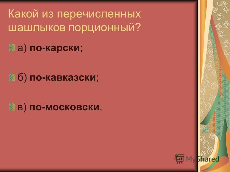 Какой из перечисленных шашлыков порционный? а) по-карски; б) по-кавказски; в) по-московски.