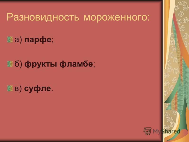 Разновидность мороженного: а) парфе; б) фрукты фламбе; в) суфле.