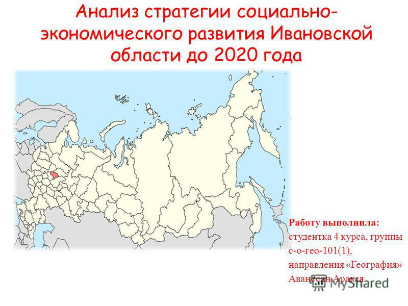 Анализ стратегии социально- экономического развития Ивановской области до 2020 года Работу выполнила: студентка 4 курса, группы с-о-гео-101(1), направления «География» Аванесян Аракся