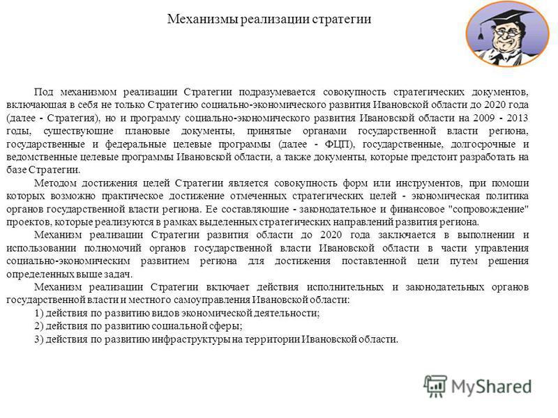 Под механизмом реализации Стратегии подразумевается совокупность стратегических документов, включающая в себя не только Стратегию социально-экономического развития Ивановской области до 2020 года (далее - Стратегия), но и программу социально-экономич