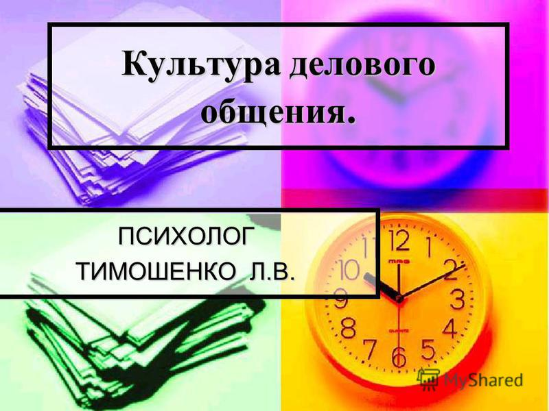 Культура делового общения. ПСИХОЛОГ ТИМОШЕНКО Л.В.