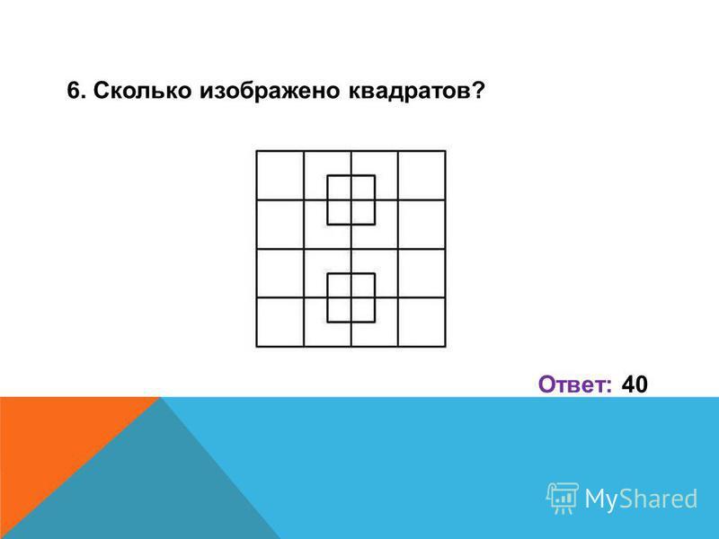 6. Сколько изображено квадратов? Ответ: 40