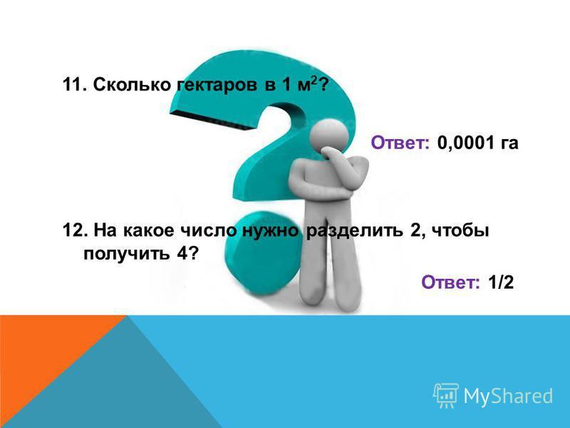 11. Сколько гектаров в 1 м 2 ? Ответ: 0,0001 га 12. На какое число нужно разделить 2, чтобы получить 4? Ответ: 1/2