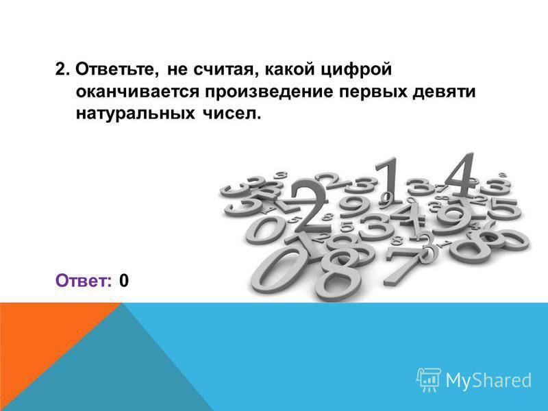 2. Ответьте, не считая, какой цифрой оканчивается произведение первых девяти натуральных чисел. Ответ: 0