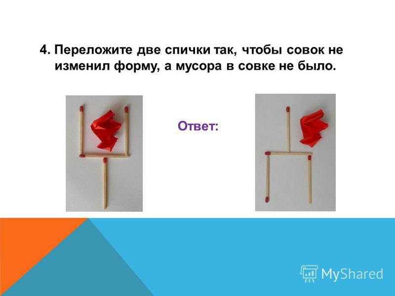 4. Переложите две спички так, чтобы совок не изменил форму, а мусора в совке не было. Ответ: