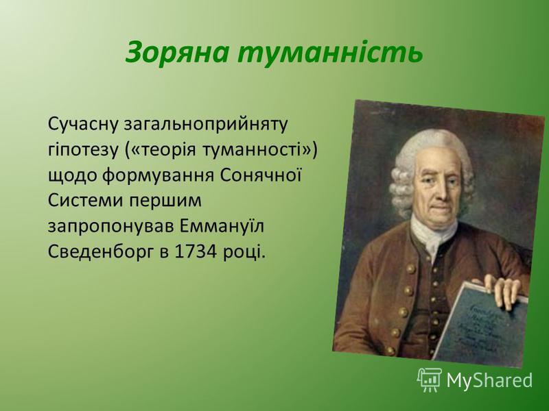 Зоряна туманність Сучасну загальноприйняту гіпотезу («теорія туманності») щодо формування Сонячної Системи першим запропонував Еммануїл Сведенборг в 1734 році.