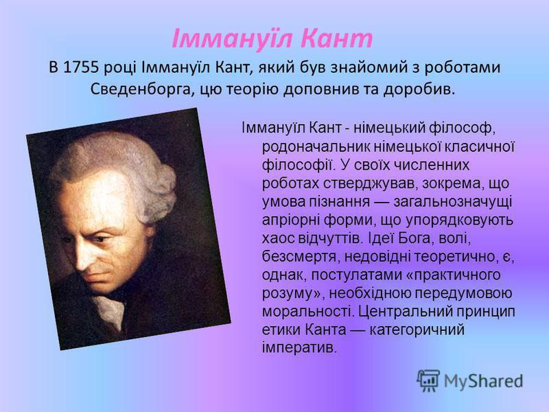 Іммануїл Кант В 1755 році Іммануїл Кант, який був знайомий з роботами Сведенборга, цю теорію доповнив та доробив. Іммануїл Кант - німецький філософ, родоначальник німецької класичної філософії. У своїх численних роботах стверджував, зокрема, що умова
