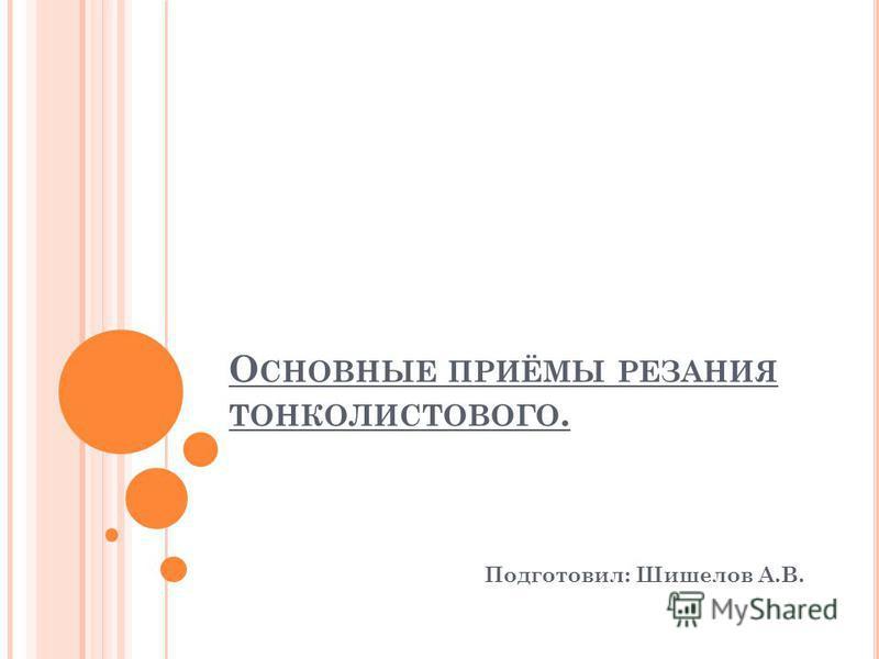 О СНОВНЫЕ ПРИЁМЫ РЕЗАНИЯ ТОНКОЛИСТОВОГО. Подготовил: Шишелов А.В.