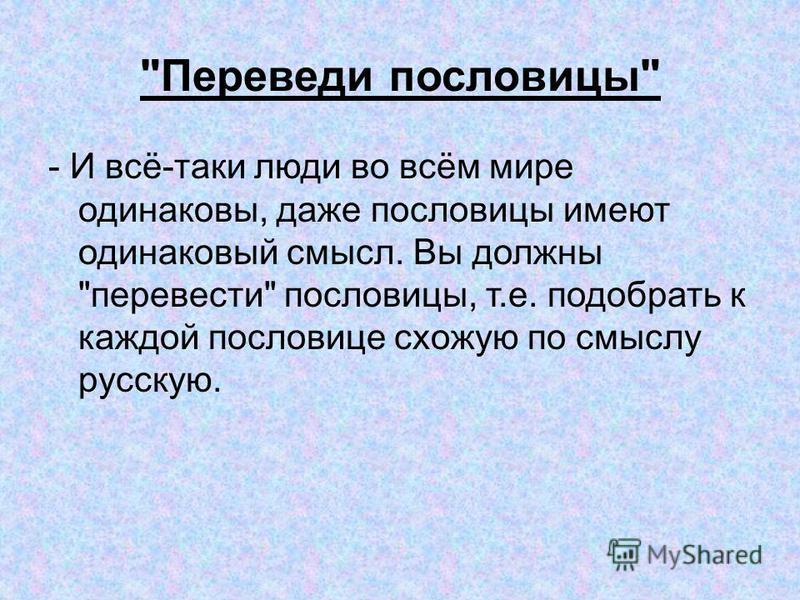Переведи пословицы - И всё-таки люди во всём мире одинаковы, даже пословицы имеют одинаковый смысл. Вы должны перевести пословицы, т.е. подобрать к каждой пословице схожую по смыслу русскую.