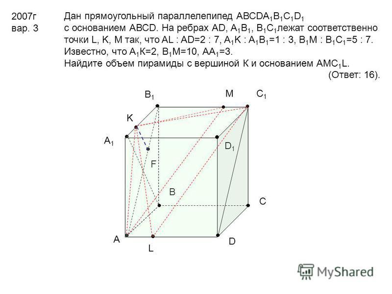 В D1D1 F А D С А1А1 В1В1 С1С1 L M K 2007 г вар. 3 Дан прямоугольный параллелепипед АВСDА 1 В 1 С 1 D 1 с основанием АВСD. На ребрах АD, А 1 В 1, В 1 С 1 лежат соответственно точки L, K, M так, что AL : AD=2 : 7, A 1 K : A 1 B 1 =1 : 3, B 1 M : B 1 C