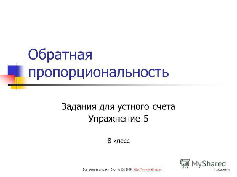 Обратная пропорциональность Задания для устного счета Упражнение 5 8 класс Все права защищены. Copyright(c) 2009. http://www.mathvaz.ruhttp://www.mathvaz.ru Copyright(c)