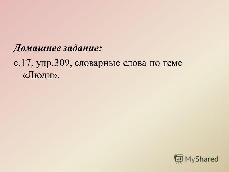 Домашнее задание: с.17, упр.309, словарные слова по теме «Люди».