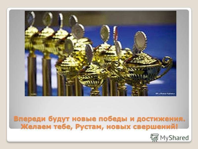 Впереди будут новые победы и достижения. Желаем тебе, Рустам, новых свершений!