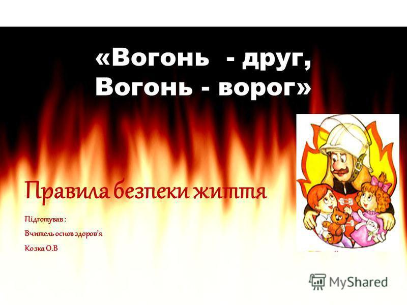 «Вогонь - друг, Вогонь - ворог» Правила безпеки життя Підготував : Вчитель основ здоровя Козка О.В