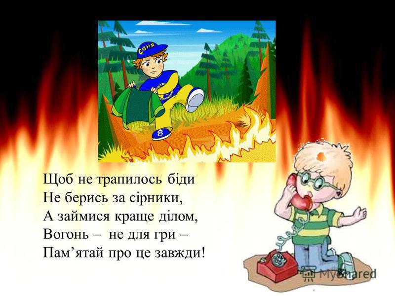 Щоб не трапилось біди Не берись за сірники, А займися краще ділом, Вогонь – не для гри – Памятай про це завжди!