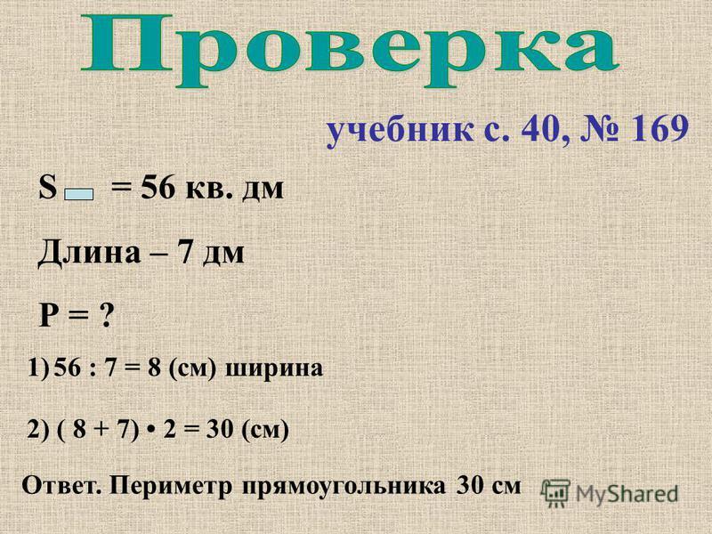 учебник с. 40, 169 S = 56 кв. дм Длина – 7 дм Р = ? 1)56 : 7 = 8 (см) ширина 2) ( 8 + 7) 2 = 30 (см) Ответ. Периметр прямоугольника 30 см