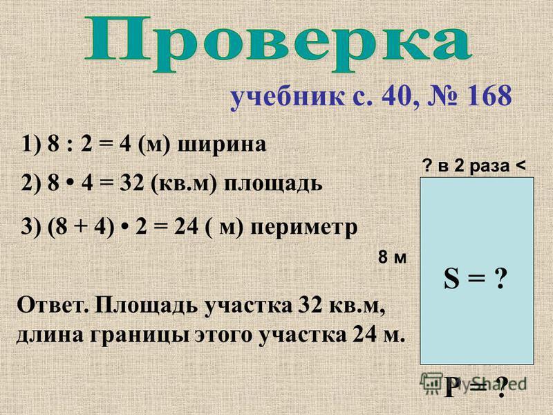 учебник с. 40, 168 8 м ? в 2 раза < S = ? 3) (8 + 4) 2 = 24 ( м) периметр Ответ. Площадь участка 32 кв.м, длина границы этого участка 24 м. 2) 8 4 = 32 (кв.м) площадь 1) 8 : 2 = 4 (м) ширина Р = ?
